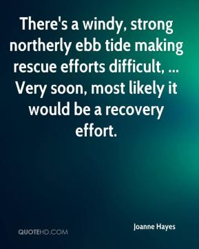 Joanne Hayes  - There's a windy, strong northerly ebb tide making rescue efforts difficult, ... Very soon, most likely it would be a recovery effort.