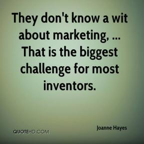 Joanne Hayes  - They don't know a wit about marketing, ... That is the biggest challenge for most inventors.