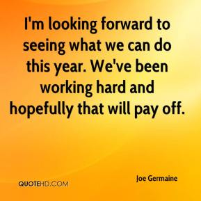 I'm looking forward to seeing what we can do this year. We've been working hard and hopefully that will pay off.