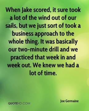 When Jake scored, it sure took a lot of the wind out of our sails, but we just sort of took a business approach to the whole thing. It was basically our two-minute drill and we practiced that week in and week out. We knew we had a lot of time.