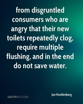 Joe Knollenberg  - from disgruntled consumers who are angry that their new toilets repeatedly clog, require multiple flushing, and in the end do not save water.