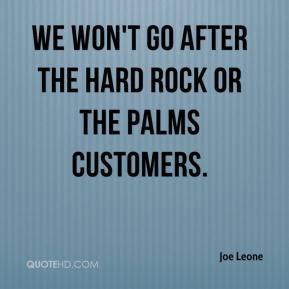 Joe Leone  - We won't go after the Hard Rock or the Palms customers.