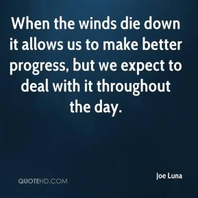 Joe Luna  - When the winds die down it allows us to make better progress, but we expect to deal with it throughout the day.