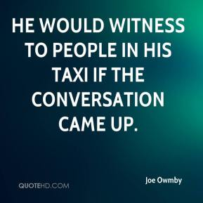 He would witness to people in his taxi if the conversation came up.