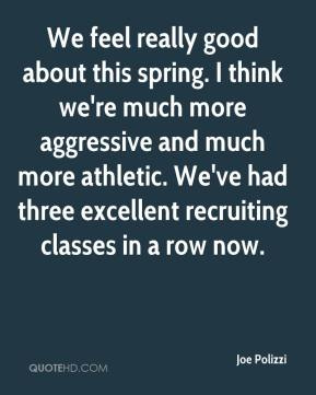 Joe Polizzi  - We feel really good about this spring. I think we're much more aggressive and much more athletic. We've had three excellent recruiting classes in a row now.
