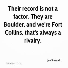 Joe Sharrock  - Their record is not a factor. They are Boulder, and we're Fort Collins, that's always a rivalry.