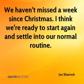 Joe Sharrock  - We haven't missed a week since Christmas. I think we're ready to start again and settle into our normal routine.