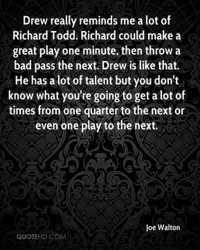Joe Walton  - Drew really reminds me a lot of Richard Todd. Richard could make a great play one minute, then throw a bad pass the next. Drew is like that. He has a lot of talent but you don't know what you're going to get a lot of times from one quarter to the next or even one play to the next.