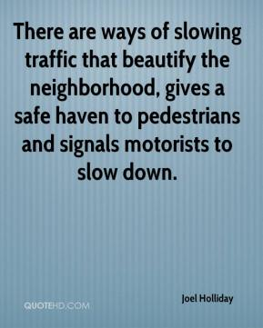Joel Holliday  - There are ways of slowing traffic that beautify the neighborhood, gives a safe haven to pedestrians and signals motorists to slow down.
