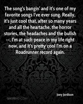 The song's bangin' and it's one of my favorite songs I've ever sung. Really, it's just cool that, after so many years and all the heartache, the horror stories, the headaches and the bullsh--, I'm at such peace in my life right now, and it's pretty cool I'm on a Roadrunner record again.