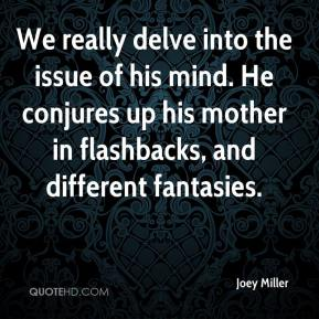 Joey Miller  - We really delve into the issue of his mind. He conjures up his mother in flashbacks, and different fantasies.