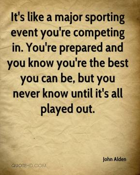 It's like a major sporting event you're competing in. You're prepared and you know you're the best you can be, but you never know until it's all played out.
