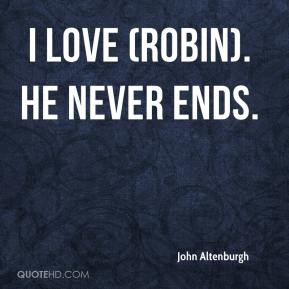 John Altenburgh  - I love (Robin). He never ends.