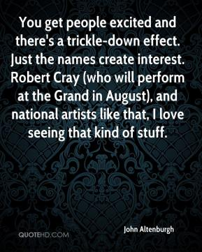 John Altenburgh  - You get people excited and there's a trickle-down effect. Just the names create interest. Robert Cray (who will perform at the Grand in August), and national artists like that, I love seeing that kind of stuff.