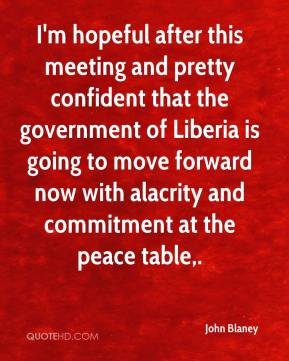 John Blaney  - I'm hopeful after this meeting and pretty confident that the government of Liberia is going to move forward now with alacrity and commitment at the peace table.