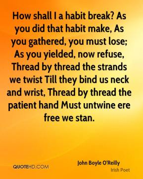 How shall I a habit break? As you did that habit make, As you gathered, you must lose; As you yielded, now refuse, Thread by thread the strands we twist Till they bind us neck and wrist, Thread by thread the patient hand Must untwine ere free we stan.