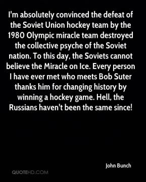 John Bunch  - I'm absolutely convinced the defeat of the Soviet Union hockey team by the 1980 Olympic miracle team destroyed the collective psyche of the Soviet nation. To this day, the Soviets cannot believe the Miracle on Ice. Every person I have ever met who meets Bob Suter thanks him for changing history by winning a hockey game. Hell, the Russians haven't been the same since!