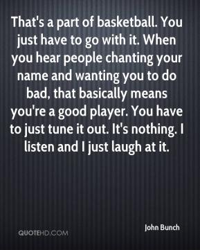 John Bunch  - That's a part of basketball. You just have to go with it. When you hear people chanting your name and wanting you to do bad, that basically means you're a good player. You have to just tune it out. It's nothing. I listen and I just laugh at it.