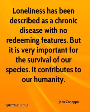 John Cacioppo  - Loneliness has been described as a chronic disease with no redeeming features. But it is very important for the survival of our species. It contributes to our humanity.