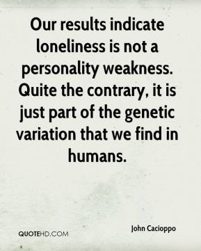 John Cacioppo  - Our results indicate loneliness is not a personality weakness. Quite the contrary, it is just part of the genetic variation that we find in humans.