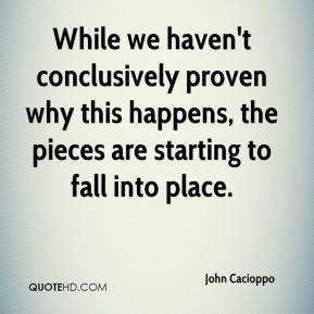 John Cacioppo  - While we haven't conclusively proven why this happens, the pieces are starting to fall into place.