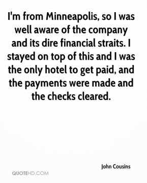 John Cousins  - I'm from Minneapolis, so I was well aware of the company and its dire financial straits. I stayed on top of this and I was the only hotel to get paid, and the payments were made and the checks cleared.