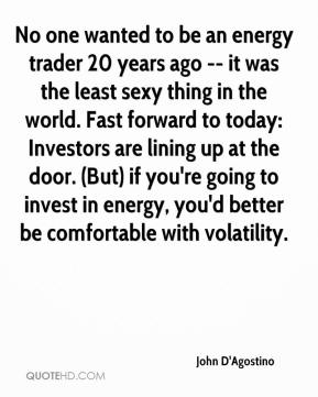 John D'Agostino  - No one wanted to be an energy trader 20 years ago -- it was the least sexy thing in the world. Fast forward to today: Investors are lining up at the door. (But) if you're going to invest in energy, you'd better be comfortable with volatility.