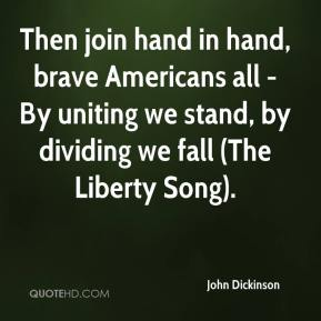 John Dickinson  - Then join hand in hand, brave Americans all - By uniting we stand, by dividing we fall (The Liberty Song).