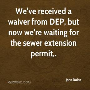 We've received a waiver from DEP, but now we're waiting for the sewer extension permit.