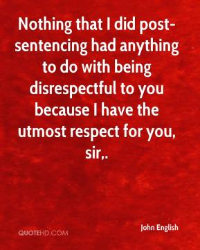 John English  - Nothing that I did post-sentencing had anything to do with being disrespectful to you because I have the utmost respect for you, sir.
