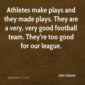 John Galante  - Athletes make plays and they made plays. They are a very, very good football team. They're too good for our league.