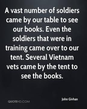 John Givhan  - A vast number of soldiers came by our table to see our books. Even the soldiers that were in training came over to our tent. Several Vietnam vets came by the tent to see the books.