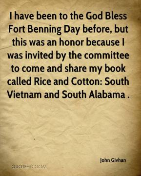 John Givhan  - I have been to the God Bless Fort Benning Day before, but this was an honor because I was invited by the committee to come and share my book called Rice and Cotton: South Vietnam and South Alabama .