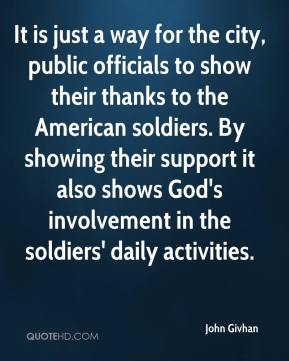 John Givhan  - It is just a way for the city, public officials to show their thanks to the American soldiers. By showing their support it also shows God's involvement in the soldiers' daily activities.