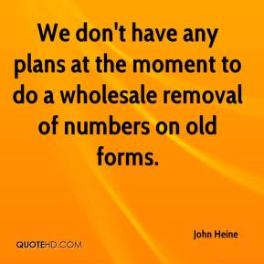 We don't have any plans at the moment to do a wholesale removal of numbers on old forms.