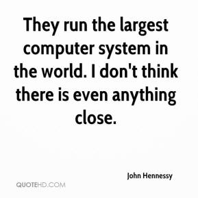 John Hennessy  - They run the largest computer system in the world. I don't think there is even anything close.