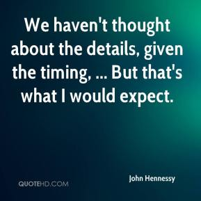 John Hennessy  - We haven't thought about the details, given the timing, ... But that's what I would expect.