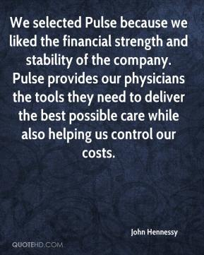 John Hennessy  - We selected Pulse because we liked the financial strength and stability of the company. Pulse provides our physicians the tools they need to deliver the best possible care while also helping us control our costs.
