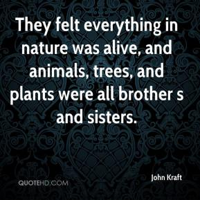 John Kraft  - They felt everything in nature was alive, and animals, trees, and plants were all brother s and sisters.