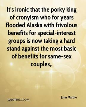 John Marble  - It's ironic that the porky king of cronyism who for years flooded Alaska with frivolous benefits for special-interest groups is now taking a hard stand against the most basic of benefits for same-sex couples.