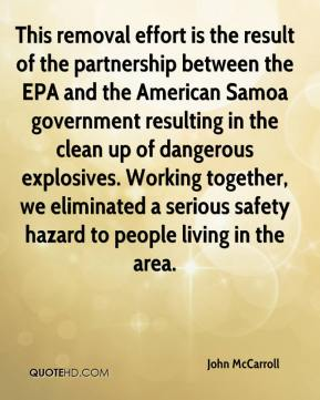 John McCarroll  - This removal effort is the result of the partnership between the EPA and the American Samoa government resulting in the clean up of dangerous explosives. Working together, we eliminated a serious safety hazard to people living in the area.