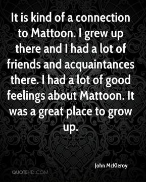 John McKleroy  - It is kind of a connection to Mattoon. I grew up there and I had a lot of friends and acquaintances there. I had a lot of good feelings about Mattoon. It was a great place to grow up.