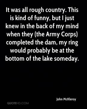John McKleroy  - It was all rough country. This is kind of funny, but I just knew in the back of my mind when they (the Army Corps) completed the dam, my ring would probably be at the bottom of the lake someday.