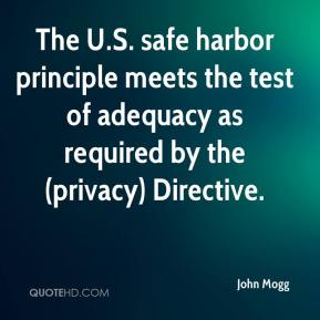 John Mogg  - The U.S. safe harbor principle meets the test of adequacy as required by the (privacy) Directive.