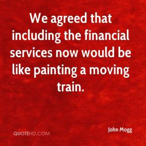 John Mogg  - We agreed that including the financial services now would be like painting a moving train.