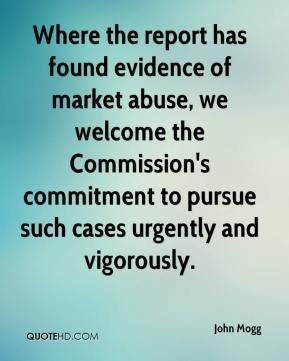John Mogg  - Where the report has found evidence of market abuse, we welcome the Commission's commitment to pursue such cases urgently and vigorously.