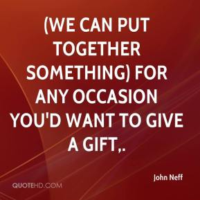 John Neff  - (We can put together something) for any occasion you'd want to give a gift.