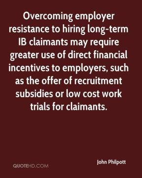 John Philpott  - Overcoming employer resistance to hiring long-term IB claimants may require greater use of direct financial incentives to employers, such as the offer of recruitment subsidies or low cost work trials for claimants.