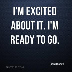 John Rooney  - I'm excited about it. I'm ready to go.