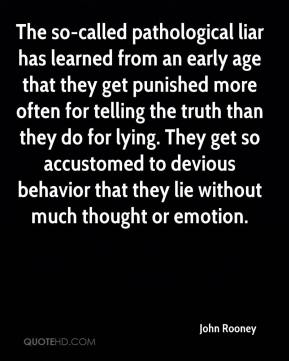 John Rooney  - The so-called pathological liar has learned from an early age that they get punished more often for telling the truth than they do for lying. They get so accustomed to devious behavior that they lie without much thought or emotion.
